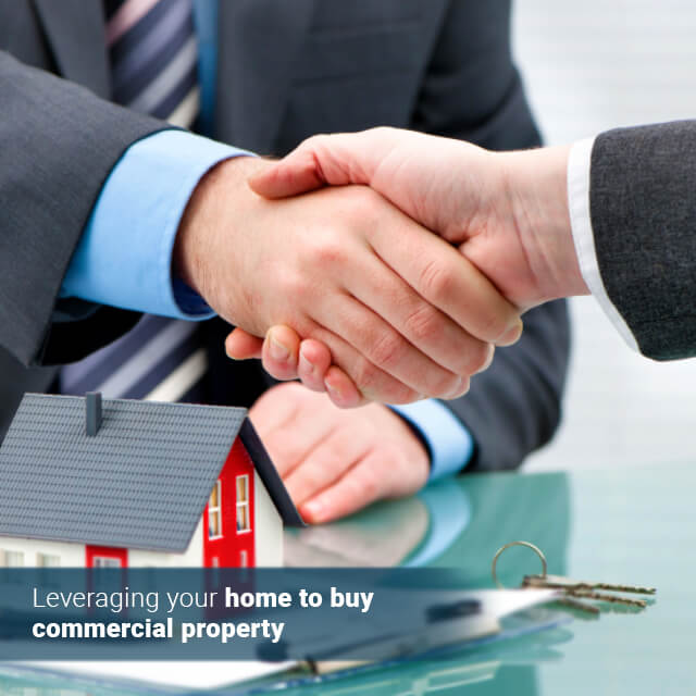 Leveraging your home to buy commercial property